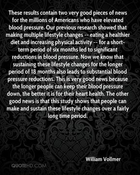 William Vollmer  - These results contain two very good pieces of news for the millions of Americans who have elevated blood pressure. Our previous research showed that making multiple lifestyle changes -- eating a healthier diet and increasing physical activity -- for a short-term period of six months led to significant reductions in blood pressure. Now we know that sustaining these lifestyle changes for the longer period of 18 months also leads to substantial blood pressure reductions. This is very good news because the longer people can keep their blood pressure down, the better it is for their heart health. The other good news is that this study shows that people can make and sustain these lifestyle changes over a fairly long time period.