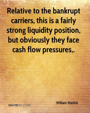 William Warlick  - Relative to the bankrupt carriers, this is a fairly strong liquidity position, but obviously they face cash flow pressures.