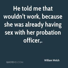 William Welch  - He told me that wouldn't work, because she was already having sex with her probation officer.