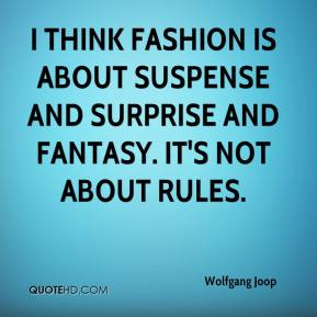 Wolfgang Joop  - I think fashion is about suspense and surprise and fantasy. It's not about rules.