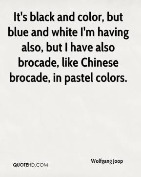 It's black and color, but blue and white I'm having also, but I have also brocade, like Chinese brocade, in pastel colors.
