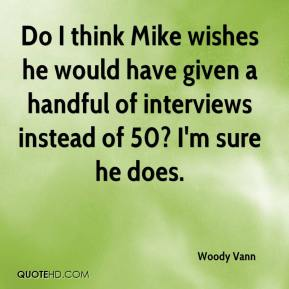 Do I think Mike wishes he would have given a handful of interviews instead of 50? I'm sure he does.