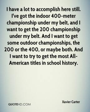 Xavier Carter  - I have a lot to accomplish here still. I've got the indoor 400-meter championship under my belt, and I want to get the 200 championship under my belt. And I want to get some outdoor championships, the 200 or the 400, or maybe both. And I want to try to get the most All-American titles in school history.