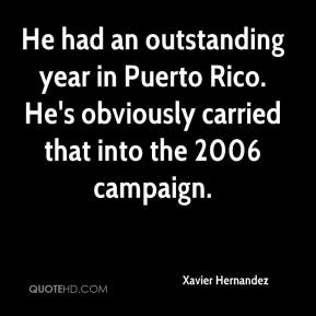 Xavier Hernandez  - He had an outstanding year in Puerto Rico. He's obviously carried that into the 2006 campaign.