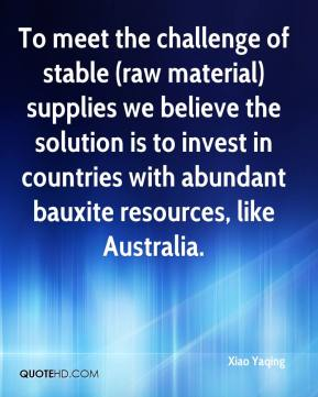 Xiao Yaqing  - To meet the challenge of stable (raw material) supplies we believe the solution is to invest in countries with abundant bauxite resources, like Australia.