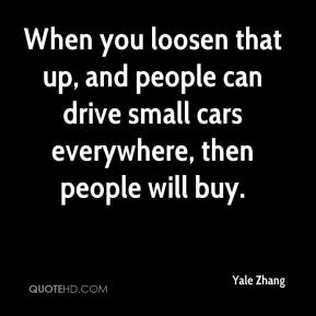 Yale Zhang  - When you loosen that up, and people can drive small cars everywhere, then people will buy.