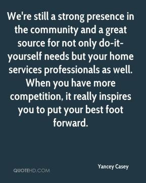 Yancey Casey  - We're still a strong presence in the community and a great source for not only do-it-yourself needs but your home services professionals as well. When you have more competition, it really inspires you to put your best foot forward.