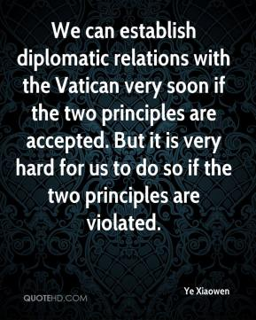 Ye Xiaowen  - We can establish diplomatic relations with the Vatican very soon if the two principles are accepted. But it is very hard for us to do so if the two principles are violated.