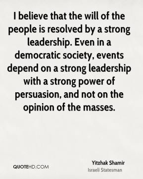 Yitzhak Shamir - I believe that the will of the people is resolved by a strong leadership. Even in a democratic society, events depend on a strong leadership with a strong power of persuasion, and not on the opinion of the masses.