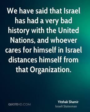 We have said that Israel has had a very bad history with the United Nations, and whoever cares for himself in Israel distances himself from that Organization.