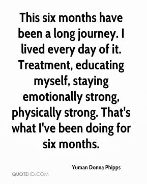 Yuman Donna Phipps  - This six months have been a long journey. I lived every day of it. Treatment, educating myself, staying emotionally strong, physically strong. That's what I've been doing for six months.