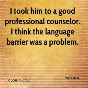 Yuri Cunza  - I took him to a good professional counselor. I think the language barrier was a problem.