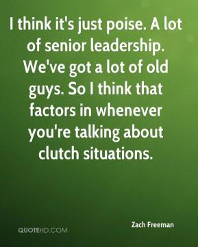 Zach Freeman  - I think it's just poise. A lot of senior leadership. We've got a lot of old guys. So I think that factors in whenever you're talking about clutch situations.