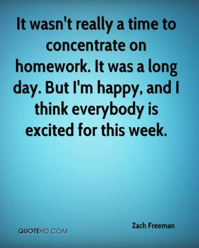 Zach Freeman  - It wasn't really a time to concentrate on homework. It was a long day. But I'm happy, and I think everybody is excited for this week.