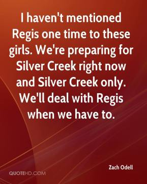 Zach Odell  - I haven't mentioned Regis one time to these girls. We're preparing for Silver Creek right now and Silver Creek only. We'll deal with Regis when we have to.