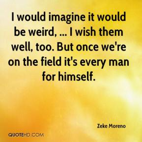 Zeke Moreno  - I would imagine it would be weird, ... I wish them well, too. But once we're on the field it's every man for himself.