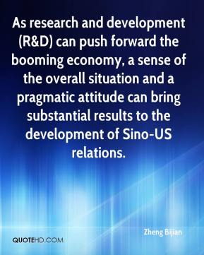 Zheng Bijian  - As research and development (R&D) can push forward the booming economy, a sense of the overall situation and a pragmatic attitude can bring substantial results to the development of Sino-US relations.