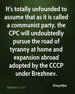Zheng Bijian  - It's totally unfounded to assume that as it is called a communist party, the CPC will undoubtedly pursue the road of tyranny at home and expansion abroad adopted by the CCCP under Brezhnev.