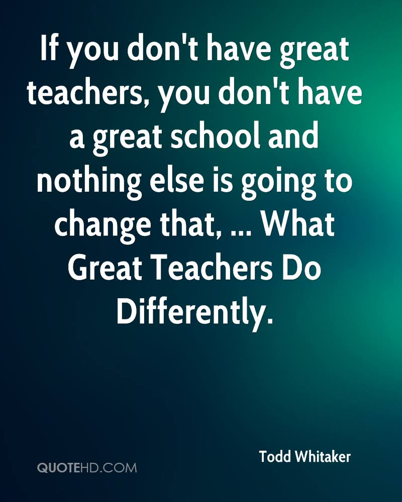 great teachers But ultimately it is about people: the teacher, the head teacher, the lecturer, the support staff there can be no great schools without great teachers to motivate children, to make knowledge .