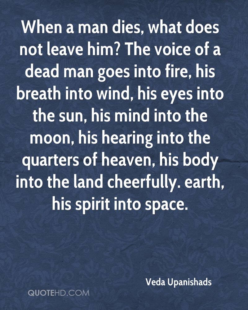 When a man dies, what does not leave him? The voice of a dead man goes into fire, his breath into wind, his eyes into the sun, his mind into the moon, his hearing into the quarters of heaven, his body into the land cheerfully. earth, his spirit into space.