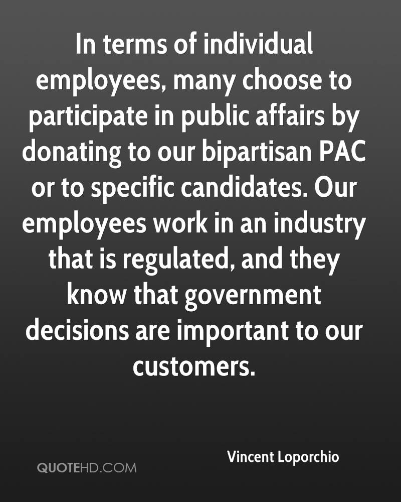 In terms of individual employees, many choose to participate in public affairs by donating to our bipartisan PAC or to specific candidates. Our employees work in an industry that is regulated, and they know that government decisions are important to our customers.