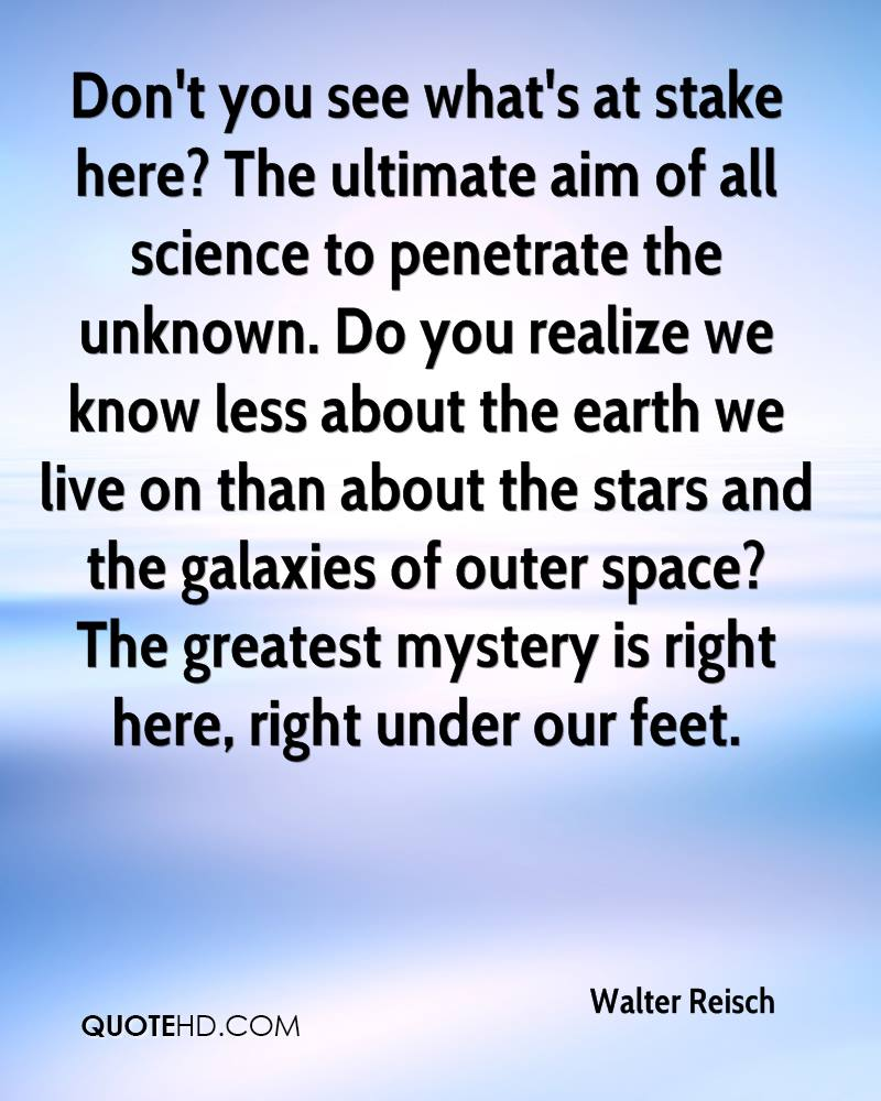 Don't you see what's at stake here? The ultimate aim of all science to penetrate the unknown. Do you realize we know less about the earth we live on than about the stars and the galaxies of outer space? The greatest mystery is right here, right under our feet.