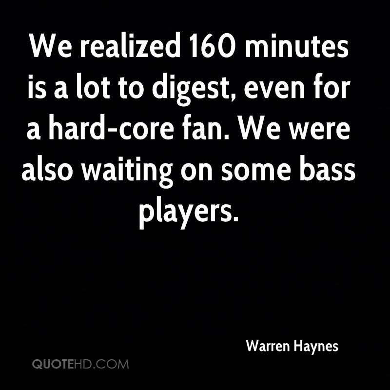We realized 160 minutes is a lot to digest, even for a hard-core fan. We were also waiting on some bass players.