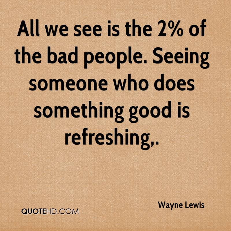 All we see is the 2% of the bad people. Seeing someone who does something good is refreshing.