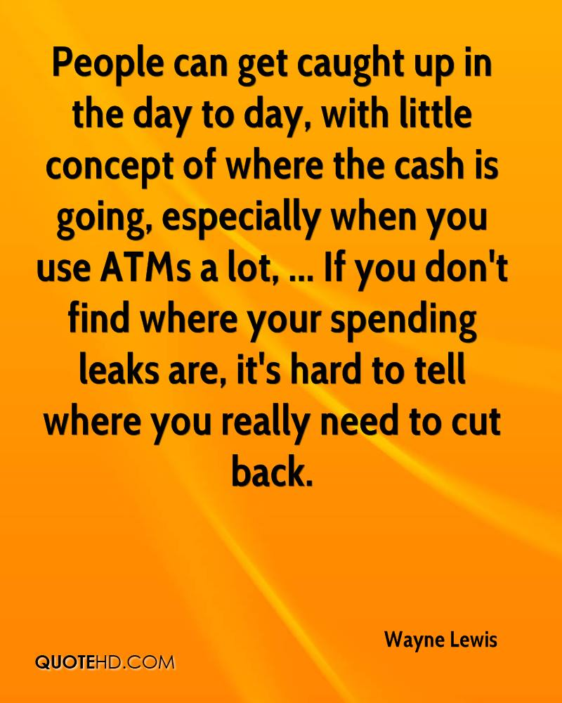 People can get caught up in the day to day, with little concept of where the cash is going, especially when you use ATMs a lot, ... If you don't find where your spending leaks are, it's hard to tell where you really need to cut back.