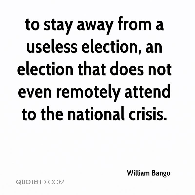 to stay away from a useless election, an election that does not even remotely attend to the national crisis.