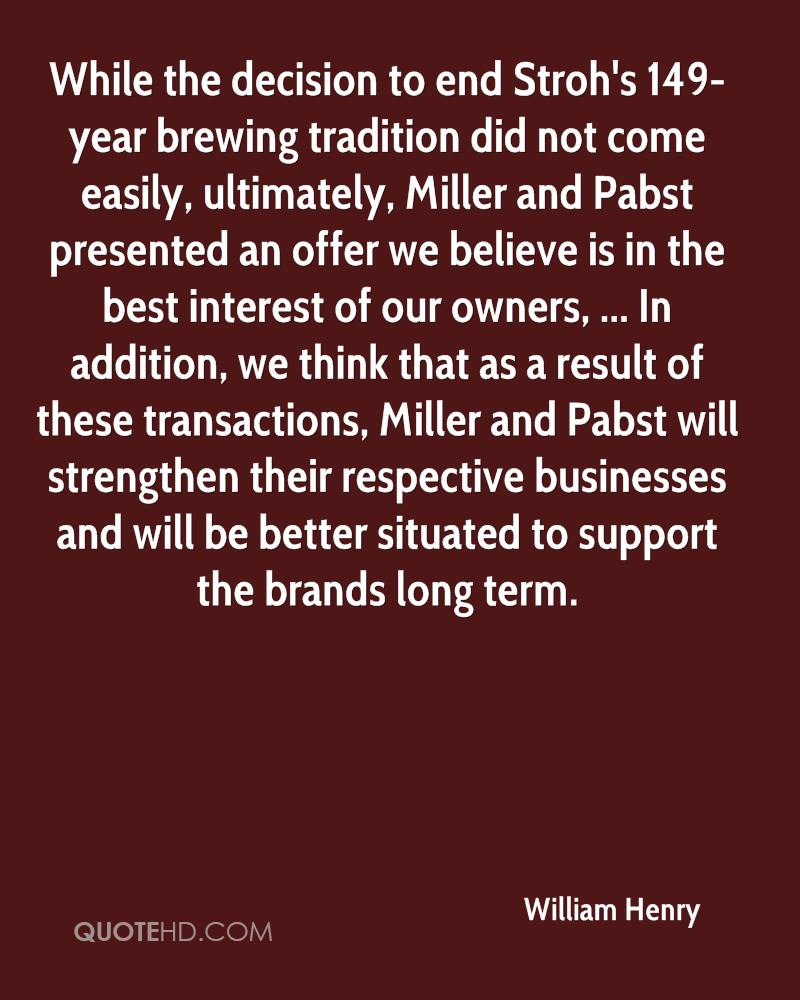 While the decision to end Stroh's 149-year brewing tradition did not come easily, ultimately, Miller and Pabst presented an offer we believe is in the best interest of our owners, ... In addition, we think that as a result of these transactions, Miller and Pabst will strengthen their respective businesses and will be better situated to support the brands long term.
