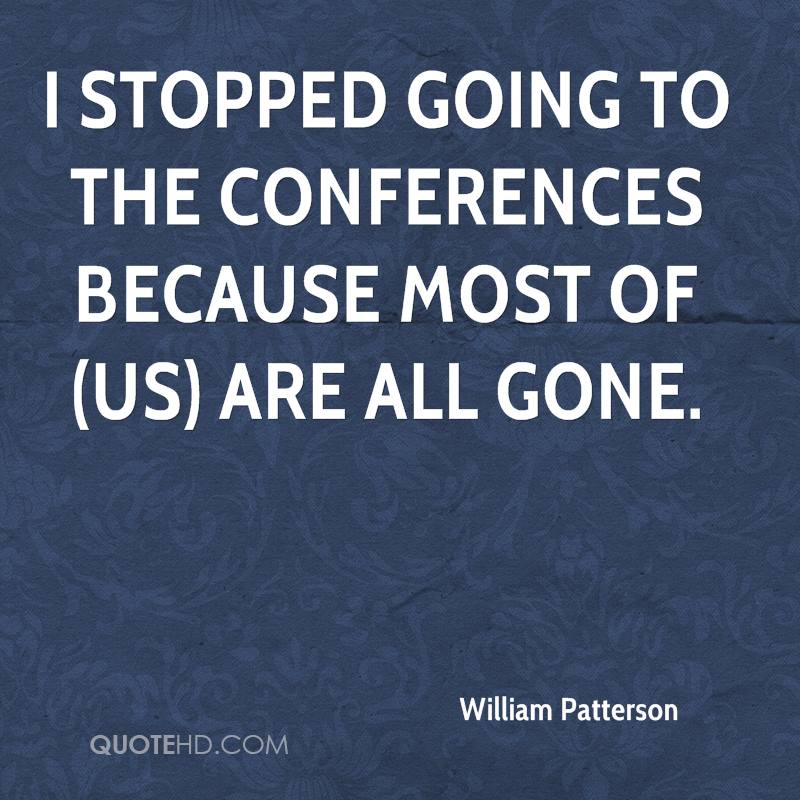 I stopped going to the conferences because most of (us) are all gone.