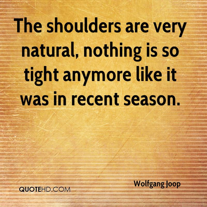 The shoulders are very natural, nothing is so tight anymore like it was in recent season.