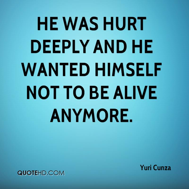 He was hurt deeply and he wanted himself not to be alive anymore.