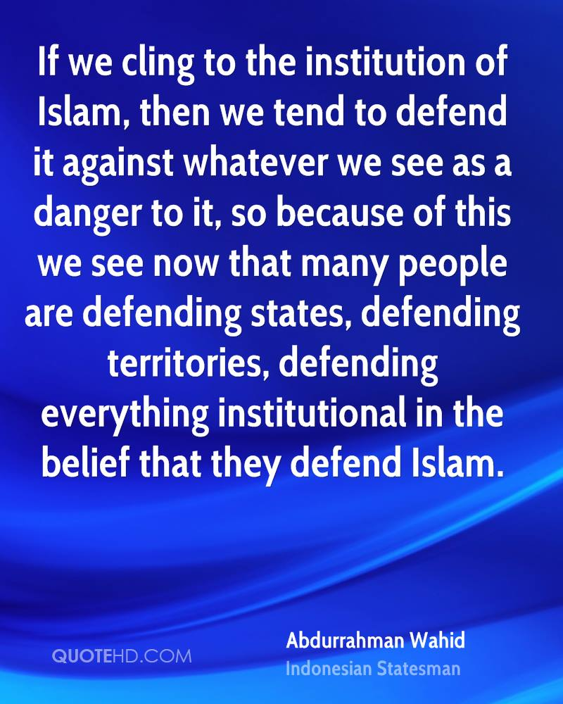 If we cling to the institution of Islam, then we tend to defend it against whatever we see as a danger to it, so because of this we see now that many people are defending states, defending territories, defending everything institutional in the belief that they defend Islam.
