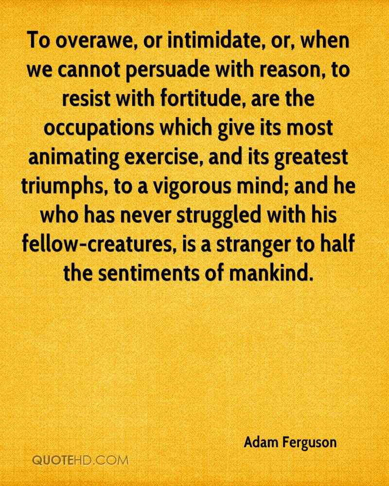 To overawe, or intimidate, or, when we cannot persuade with reason, to resist with fortitude, are the occupations which give its most animating exercise, and its greatest triumphs, to a vigorous mind; and he who has never struggled with his fellow-creatures, is a stranger to half the sentiments of mankind.