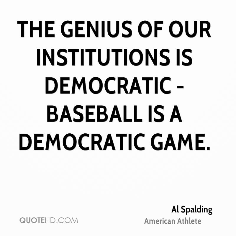 The genius of our institutions is democratic - baseball is a democratic game.