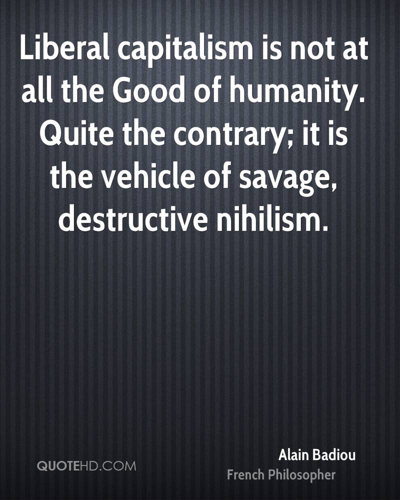 Liberal capitalism is not at all the Good of humanity. Quite the contrary; it is the vehicle of savage, destructive nihilism.
