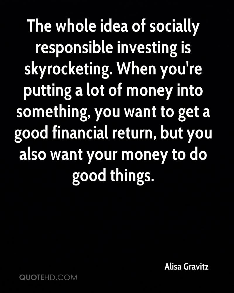 The whole idea of socially responsible investing is skyrocketing. When you're putting a lot of money into something, you want to get a good financial return, but you also want your money to do good things.