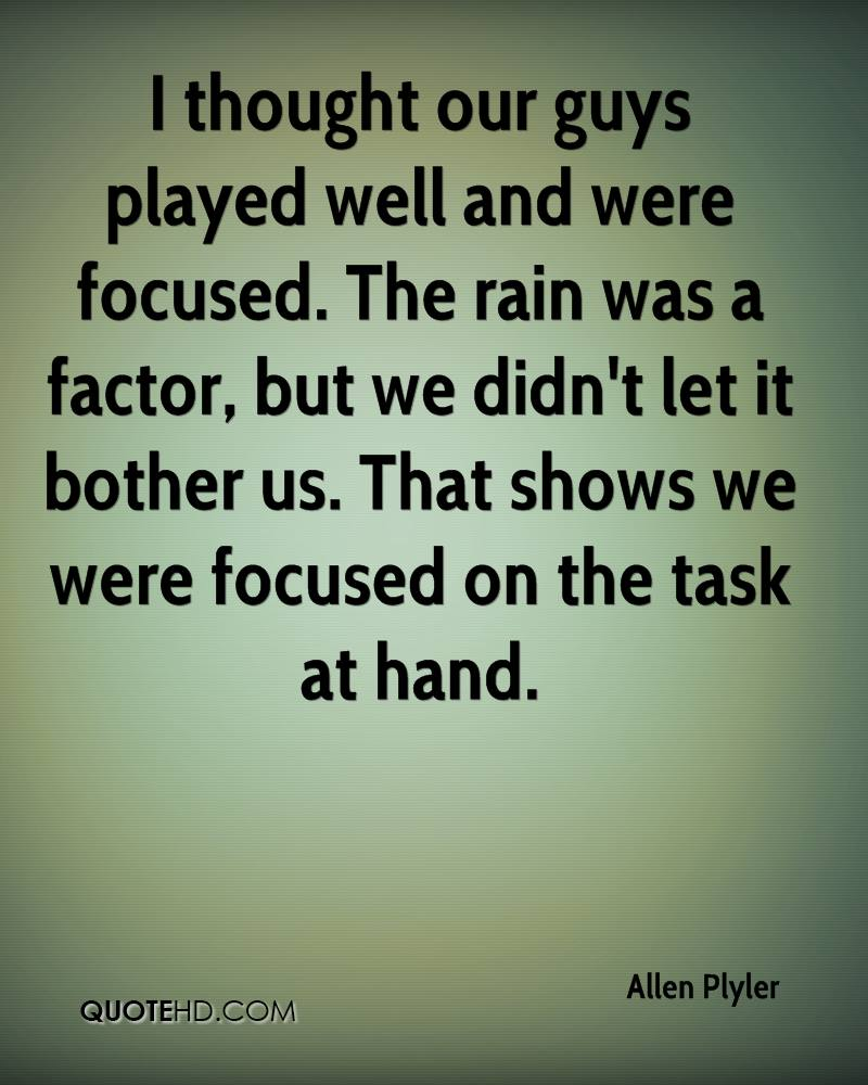 I thought our guys played well and were focused. The rain was a factor, but we didn't let it bother us. That shows we were focused on the task at hand.