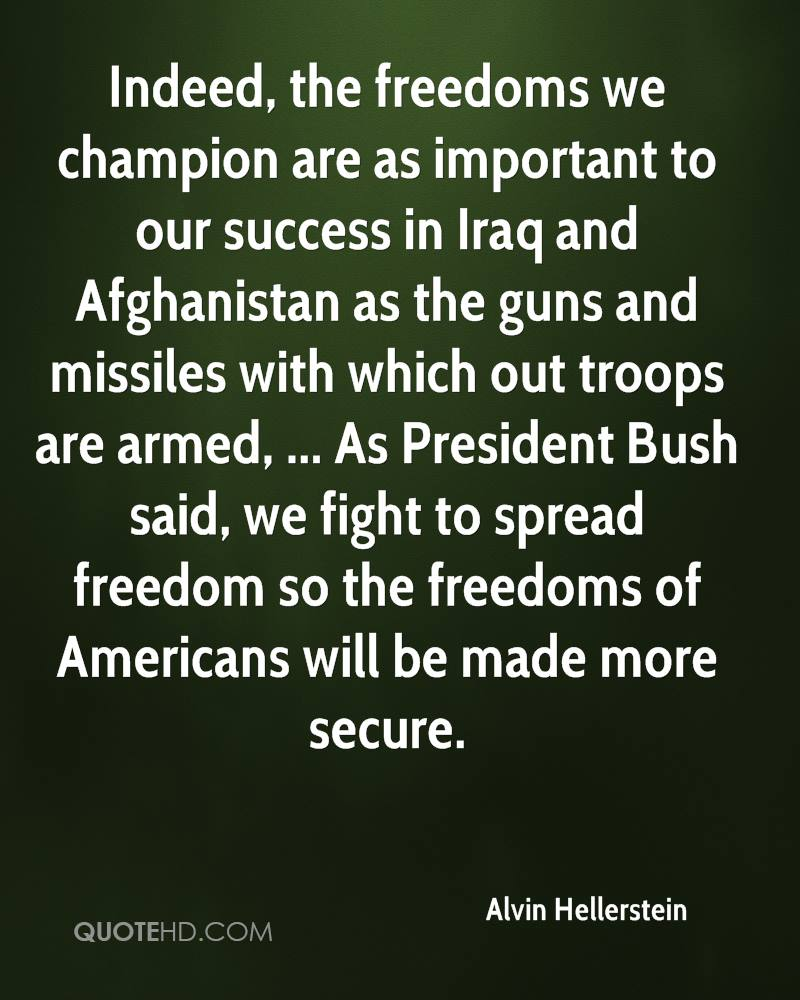 Indeed, the freedoms we champion are as important to our success in Iraq and Afghanistan as the guns and missiles with which out troops are armed, ... As President Bush said, we fight to spread freedom so the freedoms of Americans will be made more secure.