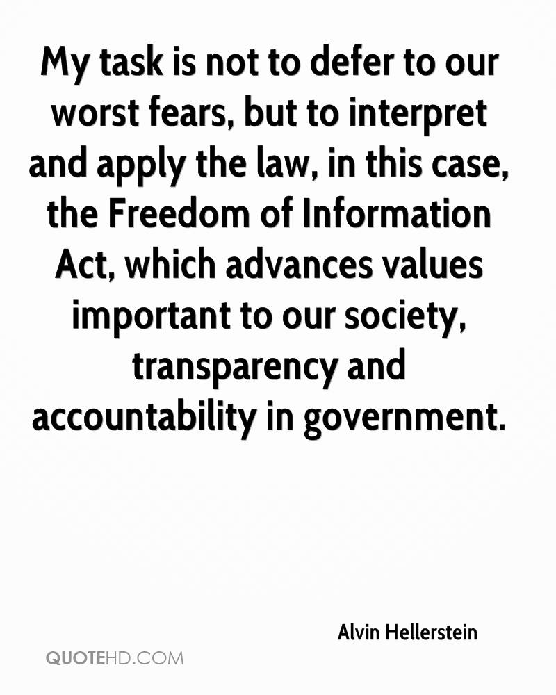 My task is not to defer to our worst fears, but to interpret and apply the law, in this case, the Freedom of Information Act, which advances values important to our society, transparency and accountability in government.