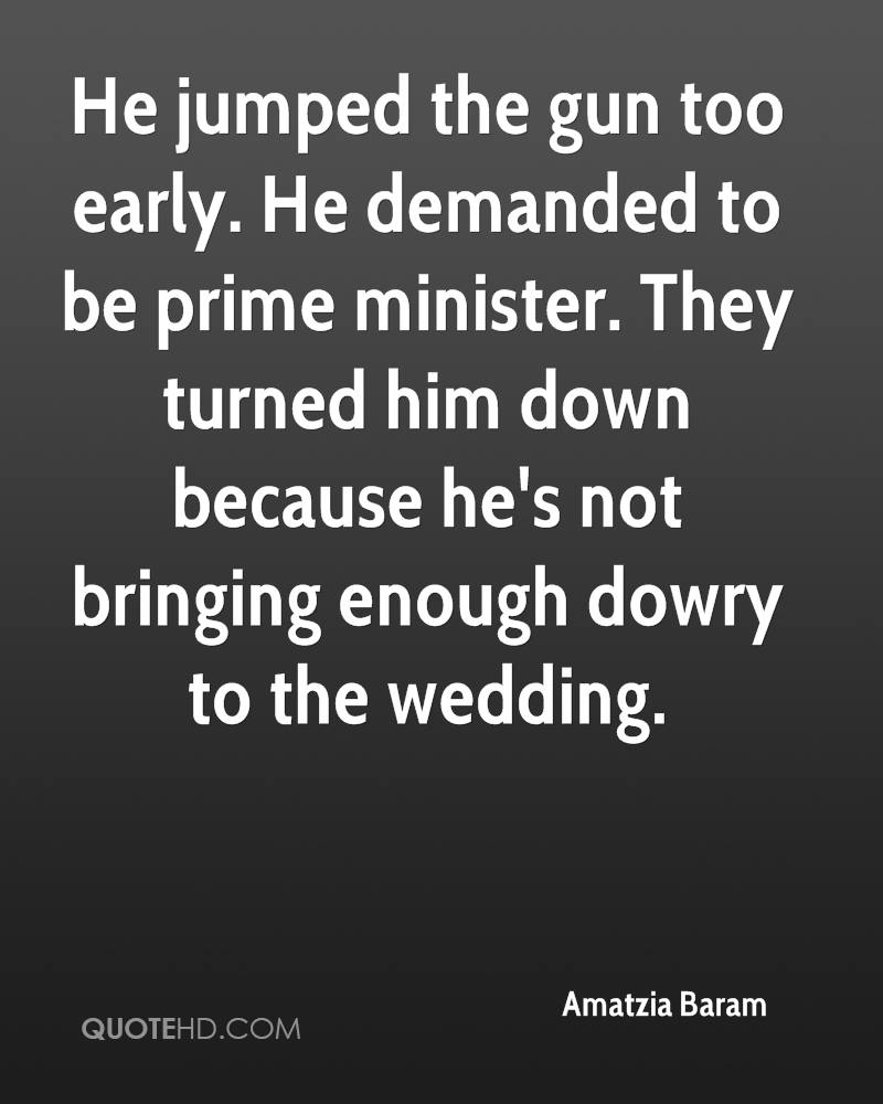He jumped the gun too early. He demanded to be prime minister. They turned him down because he's not bringing enough dowry to the wedding.