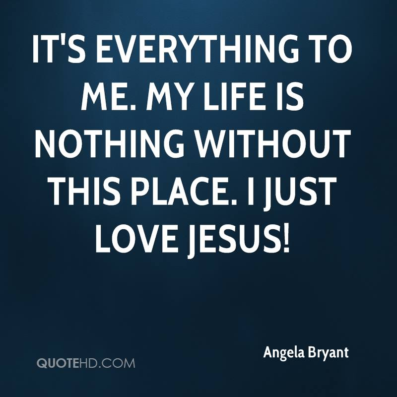 It's everything to me. My life is nothing without this place. I just love Jesus!