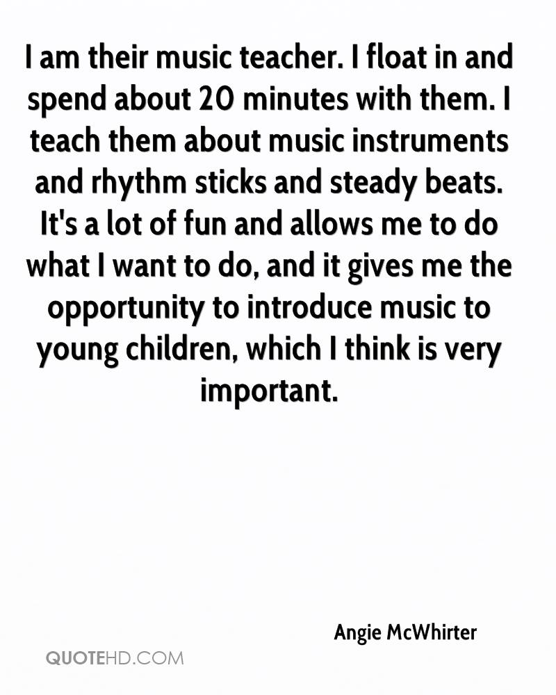 I am their music teacher. I float in and spend about 20 minutes with them. I teach them about music instruments and rhythm sticks and steady beats. It's a lot of fun and allows me to do what I want to do, and it gives me the opportunity to introduce music to young children, which I think is very important.