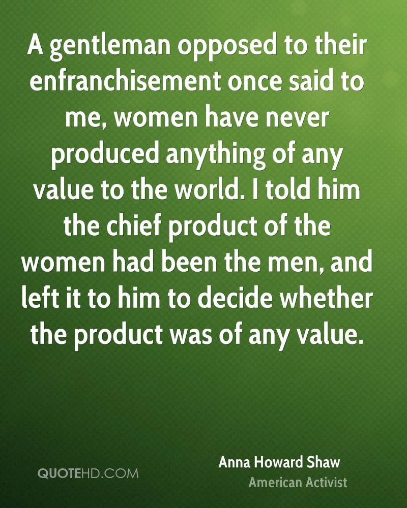 A gentleman opposed to their enfranchisement once said to me, women have never produced anything of any value to the world. I told him the chief product of the women had been the men, and left it to him to decide whether the product was of any value.