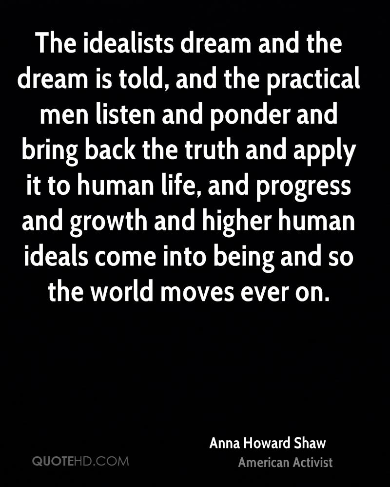 The idealists dream and the dream is told, and the practical men listen and ponder and bring back the truth and apply it to human life, and progress and growth and higher human ideals come into being and so the world moves ever on.