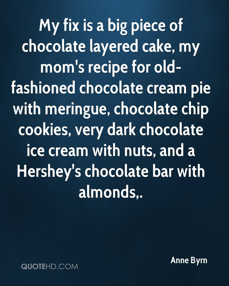 My fix is a big piece of chocolate layered cake, my mom's recipe for old-fashioned chocolate cream pie with meringue, chocolate chip cookies, very dark chocolate ice cream with nuts, and a Hershey's chocolate bar with almonds.
