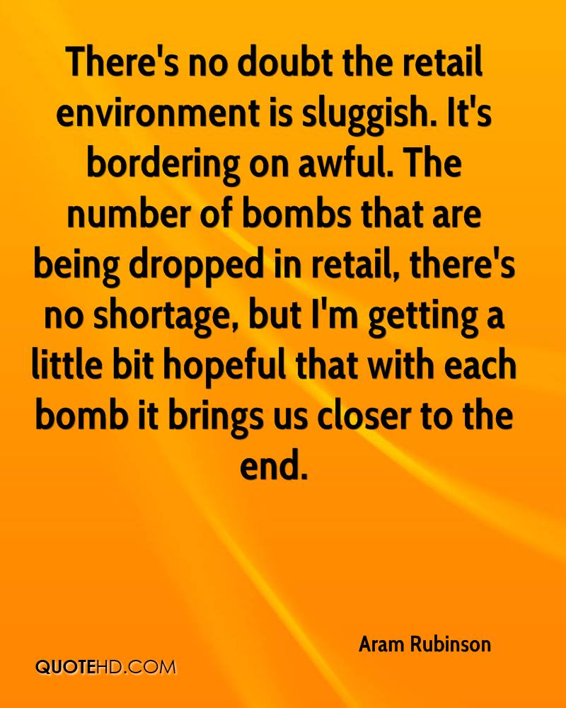 There's no doubt the retail environment is sluggish. It's bordering on awful. The number of bombs that are being dropped in retail, there's no shortage, but I'm getting a little bit hopeful that with each bomb it brings us closer to the end.