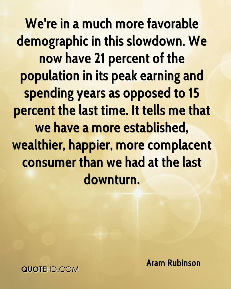 We're in a much more favorable demographic in this slowdown. We now have 21 percent of the population in its peak earning and spending years as opposed to 15 percent the last time. It tells me that we have a more established, wealthier, happier, more complacent consumer than we had at the last downturn.